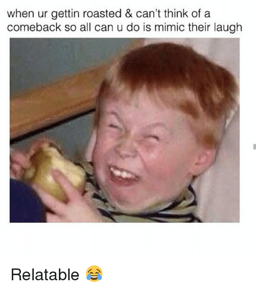 Mimicer: when ur gettin roasted & can't think ofa  comeback so all can u do is mimic their laugh Relatable 😂