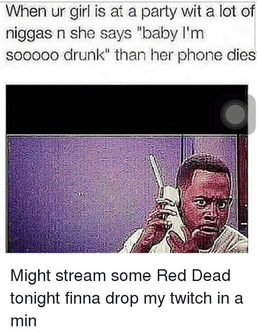 """Drunk, Memes, and Party: When ur girl is at a party wit a lot of  niggas n she says """"baby I'm  sooooo drunk"""" than her phone dies Might stream some Red Dead tonight finna drop my twitch in a min"""
