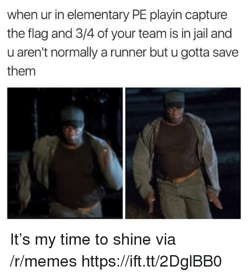 Jail, Memes, and Elementary: when ur in elementary PE playin capture  the flag and 3/4 of your team is in jail and  u aren't normally a runner but u gotta save  them It's my time to shine via /r/memes https://ift.tt/2DglBB0