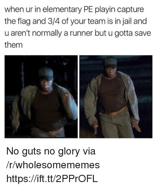 Jail, Elementary, and Glory: when ur in elementary PE playin capture  the flag and 3/4 of your team is in jail and  u aren't normally a runner but u gotta save  them No guts no glory via /r/wholesomememes https://ift.tt/2PPrOFL