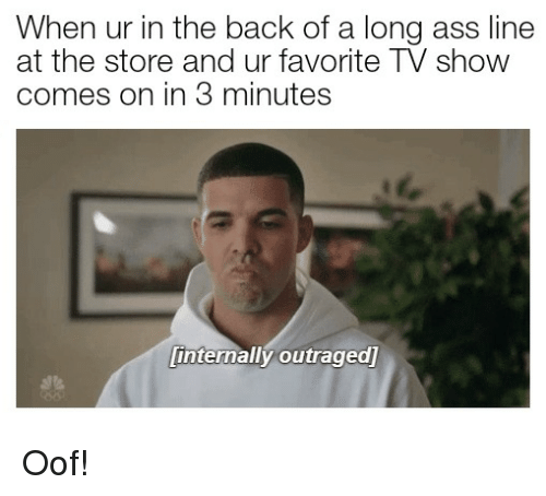 Outraged: When ur in the back of a long ass line  at the store and ur favorite TV show  comes on in 3 minutes  te  internally outraged] Oof!