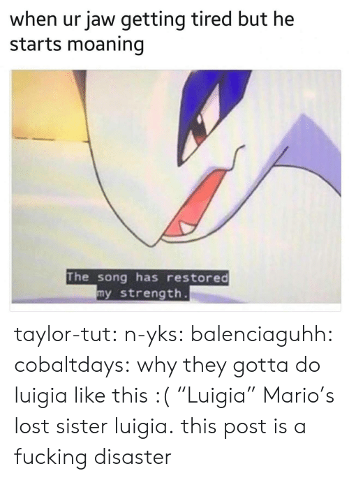 """Fucking, Tumblr, and Mario: when ur jaw getting tired but he  starts moaning  The song has restored  y strength taylor-tut: n-yks:  balenciaguhh:   cobaltdays: why they gotta do luigia like this :(  """"Luigia""""   Mario's lost sister luigia.  this post is a fucking disaster"""