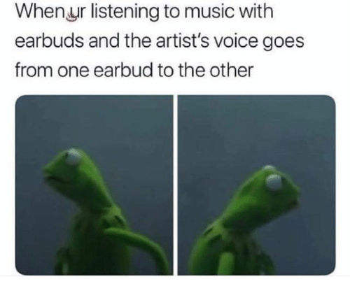 Music, Voice, and One: When.ur listening to music with  earbuds and the artist's voice goes  from one earbud to the other