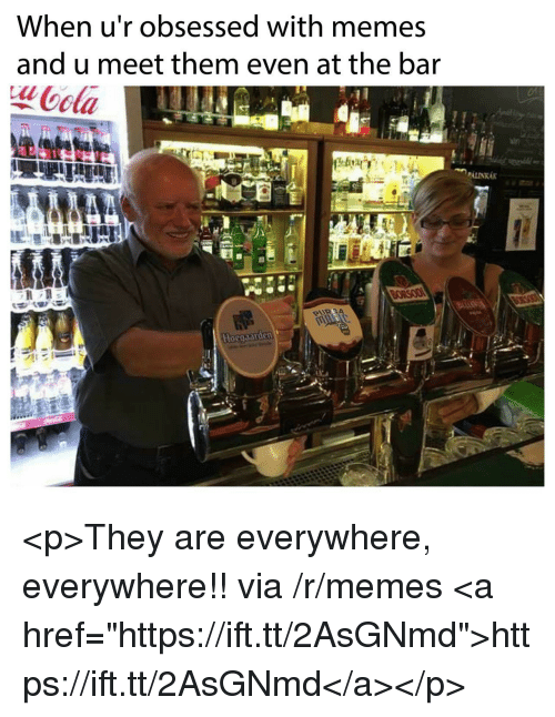 "Memes, Via, and Bar: When u'r obsessed with memes  and u meet them even at the bar  ota  aln <p>They are everywhere, everywhere!! via /r/memes <a href=""https://ift.tt/2AsGNmd"">https://ift.tt/2AsGNmd</a></p>"