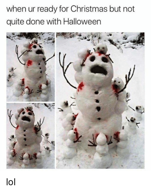 Christmas, Dank, and Halloween: when ur ready for Christmas but not  quite done with Halloween lol