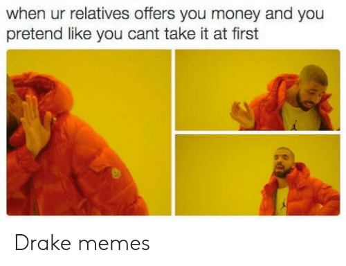 Drake, Memes, and Money: when ur relatives offers you money and you  pretend like you cant take it at first Drake memes