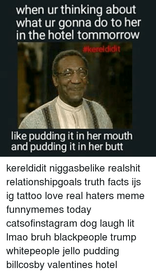 Dog Laughing: when ur thinking about  what ur gonna do to her  in the hotel tommorrow  #kerel didit  like pudding it in her mouth  and pudding it in her butt kereldidit niggasbelike realshit relationshipgoals truth facts ijs ig tattoo love real haters meme funnymemes today catsofinstagram dog laugh lit lmao bruh blackpeople trump whitepeople jello pudding billcosby valentines hotel