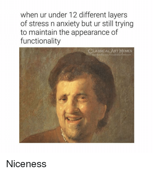 functionality: when ur under 12 different layers  of stress n anxiety but ur still trying  to maintain the appearance of  functionality  CLASSİCALART MEMES  fa  cebook.com/classicalartimemes Niceness