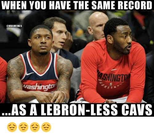 Cavs, Nba, and Lebron: WHEN VOU HAVE THE SAME RECORD  @NBAMEMES  SHINGTD  washingto  TETB  AS A LEBRON-LESS CAVS 😔😔😔😔