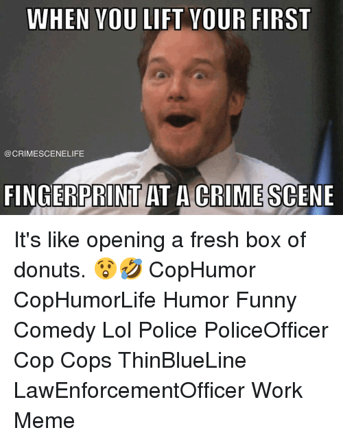 Crime, Fresh, and Funny: WHEN VOU LIFT VOUR FIRST  @CRIMESCENELIFE  FINGERPRINT AT A CRIME SCENE It's like opening a fresh box of donuts. 😲🤣 CopHumor CopHumorLife Humor Funny Comedy Lol Police PoliceOfficer Cop Cops ThinBlueLine LawEnforcementOfficer Work Meme