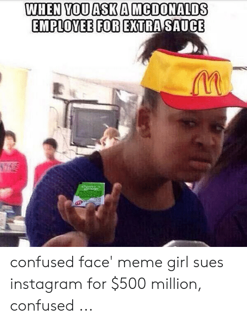 Girl Sues: WHEN VOUASK A MCDONALDS  EMPLOYEEFOR EXTRASAUCE confused face' meme girl sues instagram for $500 million, confused ...