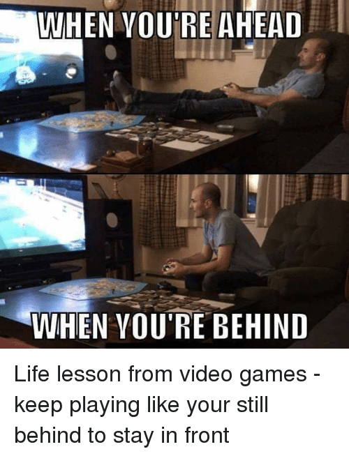 Life Lesson: WHEN VOU'RE AHEAD  WHEN VOU'RE BEHIND Life lesson from video games - keep playing like your still behind to stay in front