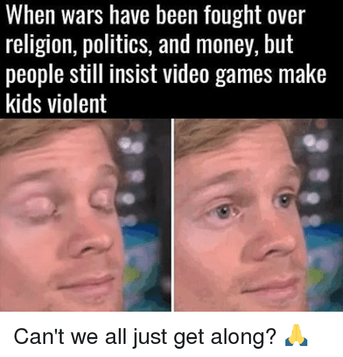 Memes, Money, and Politics: When wars have been fought over  religion, politics, and money, but  people still insist video games make  kids violent Can't we all just get along? 🙏