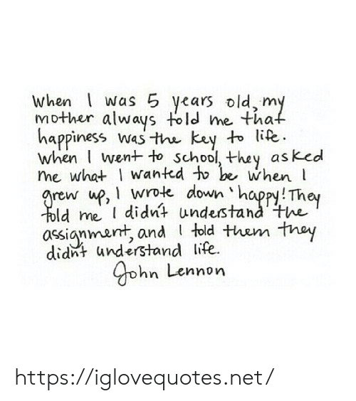 the key: when was 5 years old, my  Mother always told me that  happiness was the key to life.  when I went to school, they asked  me what I wanted to be when  arew up, wrote down happy! They  Told me didnt understand the  assignmant, and told them they  didnt understand life  yohn Lennon https://iglovequotes.net/