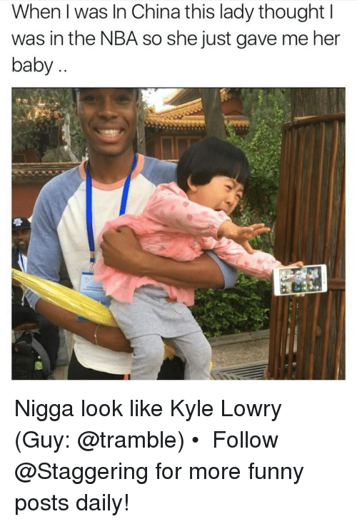 Kyle Lowry, China, and Trendy: When was In China this lady thought  was in the NBA so she just gave me her  baby Nigga look like Kyle Lowry (Guy: @tramble) • ➫➫➫ Follow @Staggering for more funny posts daily!