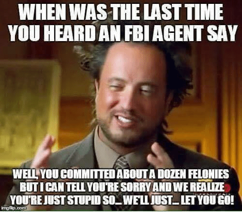 Memes, Sorry, and Time: WHEN WAS THE LAST TIME  YOU HEARDAN FBIAGENT SAY  WELL YOU COMMITTED ABOUT A DOZEN FELONIES  BUTICAN TELL YOUTRE SORRY AND WE REALIZE  YOURE JUST STUPID SOWELLJUSTLETYOUGO!  mgiip.coT