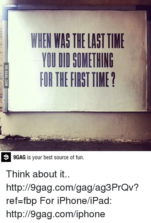 9gag, Dank, and Ipad: WHEN WAS THELASTTIME  YOU DI SOMETHING  FORTHEFIRSTTIME?  9 GAG is your best source of fun. Think about it..