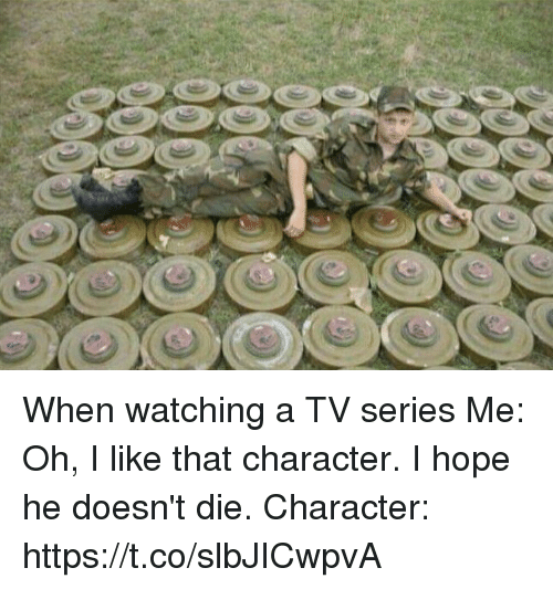 Hope, Character, and Tv Series: When watching a TV series  Me: Oh, I like that character. I hope he doesn't die.  Character: https://t.co/slbJICwpvA