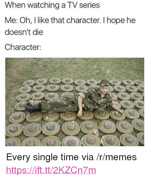 "Memes, Time, and Hope: When watching a TV series  Me: Oh, like that character. I hope he  doesn't die  Character: <p>Every single time via /r/memes <a href=""https://ift.tt/2KZCn7m"">https://ift.tt/2KZCn7m</a></p>"