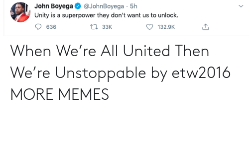 When: When We're All United Then We're Unstoppable by etw2016 MORE MEMES