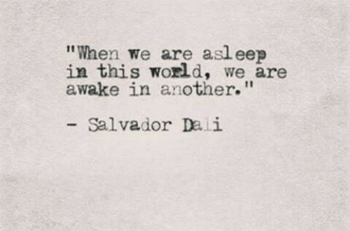 """eep: """"When we are asl eep  in this world, we are  awake in another.""""  Salvador Dali"""