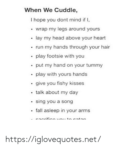arms: When We Cuddle,  I hope you dont mind if I,  • wrap my legs around yours  • lay my head above your heart  • run my hands through your hair  • play footsie with you  • put my hand on your tummy  • play with yours hands  • give you fishy kisses  • talk about my day  • sing you a song  • fall asleep in your arms  eacrificevou tnsaten https://iglovequotes.net/