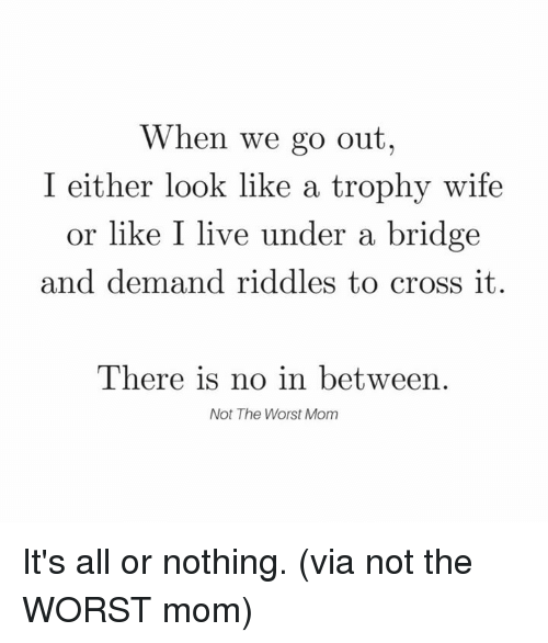 Dank, The Worst, and Cross: When we go out  I either look like a trophy wife  or like I live under a bridge  and demand riddles to cross it.  There is no in between.  Not The Worst Mom It's all or nothing.  (via not the WORST mom)