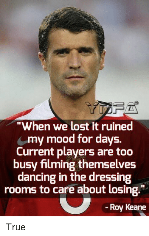 "roy keane: ""When we lost it ruined  my mood for days.  Current players are too  busy filming themselves  dancing in the dressing  rooms to care about losing.""  -Roy Keane True"
