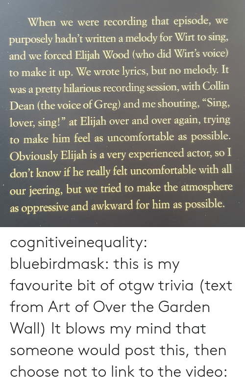 "elijah: When we were recording that episode, we  purposely hadn't written a melody for Wirt to sing,  and we forced Elijah Wood (who did Wirt's voice)  to make it up.  We wrote lyrics, but no melody. It  was a pretty hilarious recording session, with Collin  Dean (the voice of Greg) and me shouting, ""Sing,  lover, sing!"" at Elijah over and over again, trying  to make him feel as uncomfortable as possible.  Obviously Elijah is a very experienced actor, so I  don't know if he really felt uncomfortable with all  our jeering, but we tried to make the atmosphere  as oppressive and awkward for him as possible. cognitiveinequality: bluebirdmask: this is my favourite bit of otgw trivia (text from Art of Over the Garden Wall) It blows my mind that someone would post this, then choose not to link to the video:"