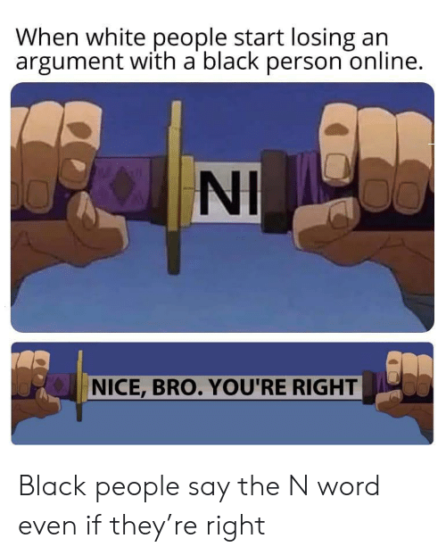 White People, Black, and White: When white people start losing an  argument with a black person online.  NI  NICE, BRO. YOU'RE RIGHT Black people say the N word even if they're right