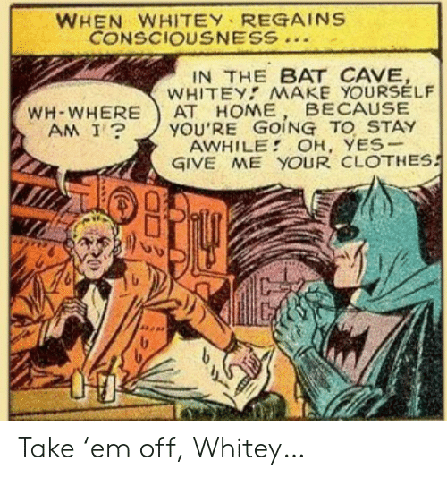 cave: WHEN WHITEY REGAINS  CONSCIOUSNESS  IN THE BAT CAVE,  WHITEY MAKE YOURSELF  АТ НОМЕ  YOU'RE GOING TO STAY  AWHILE OH, YES-  GIVE ME YOUR CLOTHES  BECAUSE  WH-WHERE  AM I? Take 'em off, Whitey…
