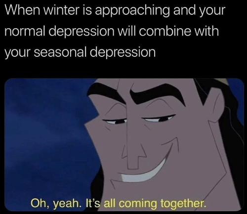 Winter, Yeah, and Depression: When winter is approaching and your  normal depression will combine with  your seasonal depression  Oh, yeah. It's all coming together.