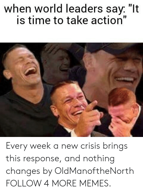 """Take Action: when world leaders say. """"It  is time to take action"""" Every week a new crisis brings this response, and nothing changes by OldManoftheNorth FOLLOW 4 MORE MEMES."""
