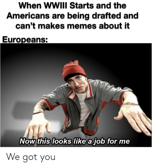 A Job: When WWIII Starts and the  Americans are being drafted and  can't makes memes about it  Europeans:  Now this looks like a job for me We got you