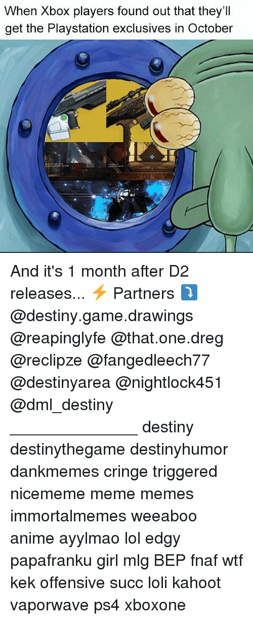 Fnaf: When Xbox players found out that they'II  get the Playstation exclusives in October And it's 1 month after D2 releases... ⚡ Partners ⤵ @destiny.game.drawings @reapinglyfe @that.one.dreg @reclipze @fangedleech77 @destinyarea @nightlock451 @dml_destiny ______________ destiny destinythegame destinyhumor dankmemes cringe triggered nicememe meme memes immortalmemes weeaboo anime ayylmao lol edgy papafranku girl mlg BEP fnaf wtf kek offensive succ loli kahoot vaporwave ps4 xboxone