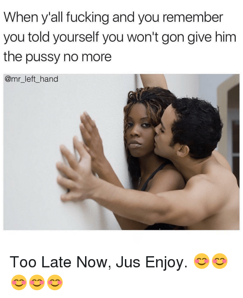 Fucking, Pussy, and Dank Memes: When y'all fucking and you remember  you told yourself you won't gon give him  the pussy no more  @mr_left_hand Too Late Now, Jus Enjoy. 😊😊😊😊😊