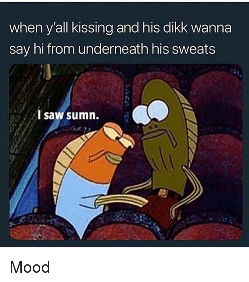 Funny, Mood, and Saw: when y'all kissing and his dikk wanna  say hi from underneath his sweats  saw sumn. Mood