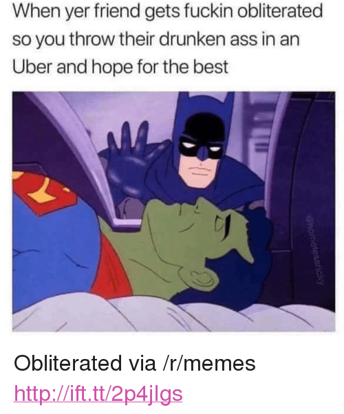 """Ass, Memes, and Uber: When yer friend gets fuckin obliterated  so you throw their drunken ass in an  Uber and hope for the best <p>Obliterated via /r/memes <a href=""""http://ift.tt/2p4jIgs"""">http://ift.tt/2p4jIgs</a></p>"""