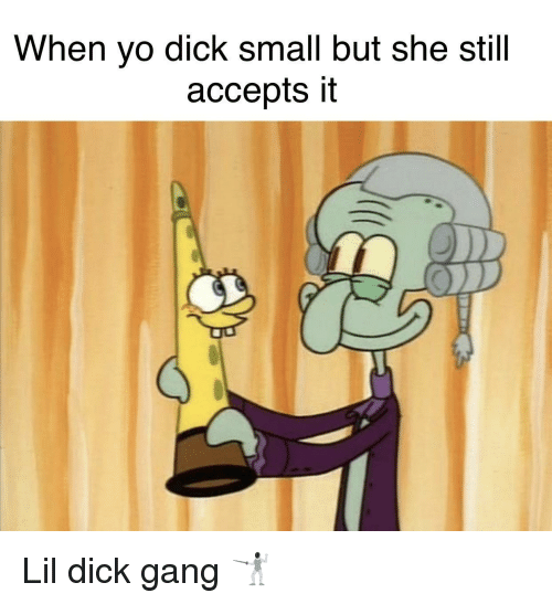 Yo, Gang, and Dick: When yo dick small but she still  accepts it Lil dick gang 🤺