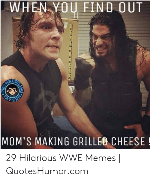 Memes, Moms, and World Wrestling Entertainment: WHEN-YO FIND OUT  RE  o.  MOM'S MAKING GRILLEO CHEESE! 29 Hilarious WWE Memes | QuotesHumor.com