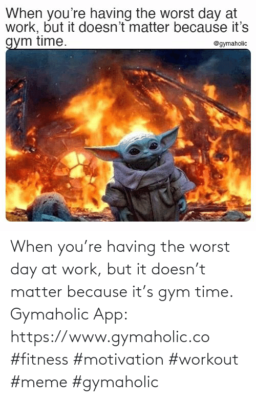 www: When you're having the worst day at work, but it doesn't matter because it's gym time.  Gymaholic App: https://www.gymaholic.co  #fitness #motivation #workout #meme #gymaholic
