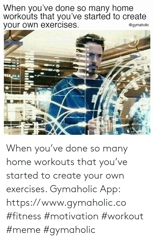 Started: When you've done so many home workouts that you've started to create your own exercises.  Gymaholic App: https://www.gymaholic.co  #fitness #motivation #workout #meme #gymaholic