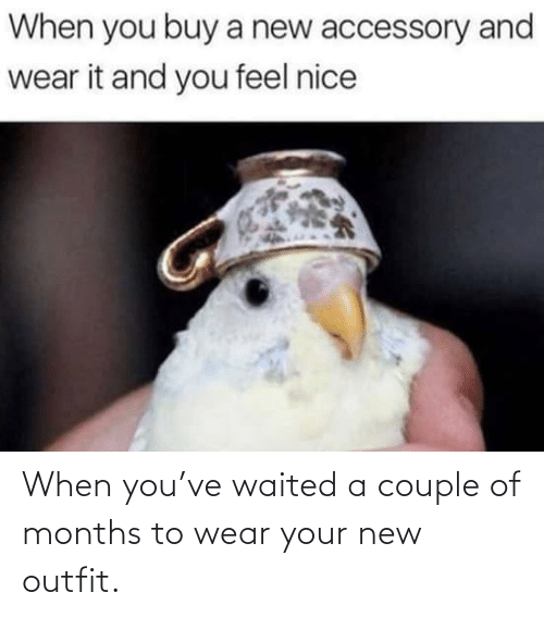 months: When you've waited a couple of months to wear your new outfit.