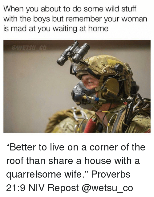 "Memes, Home, and House: When you about to do some wild stuff  with the boys but remember your woman  is mad at you waiting at home ""Better to live on a corner of the roof than share a house with a quarrelsome wife."" ‭‭Proverbs‬ ‭21:9‬ ‭NIV‬ Repost @wetsu_co"