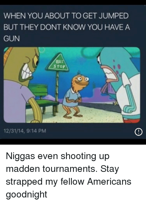 Funny, Jumped, and Gun: WHEN YOU ABOUT TO GET JUMPED  BUT THEY DONT KNOW YOU HAVE A  GUN  Ev  STOP  12/31/14, 9:14 PM Niggas even shooting up madden tournaments. Stay strapped my fellow Americans goodnight