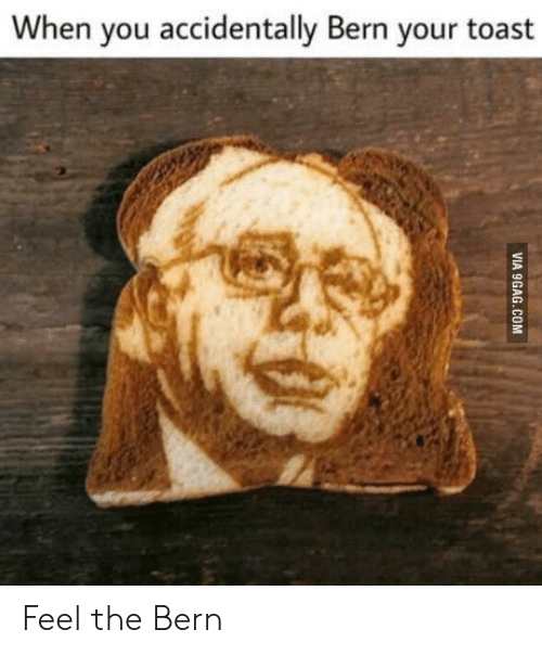Feel The Bern: When you accidentally Bern your toast Feel the Bern