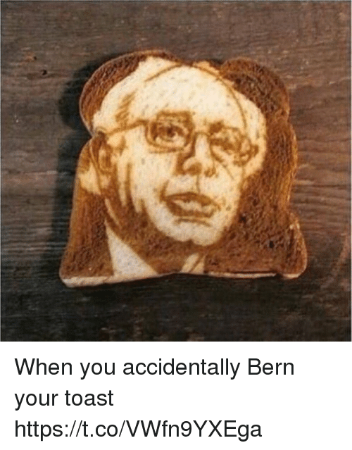 Bern: When you accidentally Bern your toast https://t.co/VWfn9YXEga