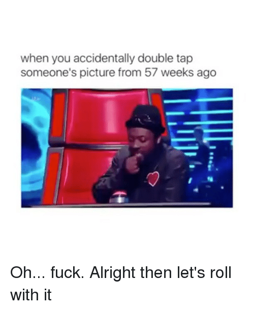 lets roll: when you accidentally double tap  someone's picture from 57 weeks ago Oh... fuck. Alright then let's roll with it
