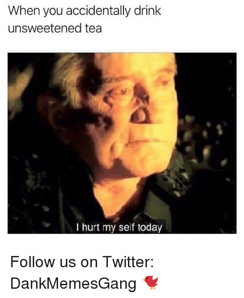 Memes, Twitter, and Today: When you accidentally drink  unsweetened tea  I hurt my self today Follow us on Twitter: DankMemesGang 🐦