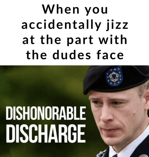 Jizz, Face, and Discharge: When you  accidentally jizz  at the part with  the dudes face  DISHONORABLE  DISCHARGE